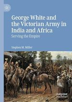 George White and the Victorian Army in India and Africa  - Stephen M. Miller
