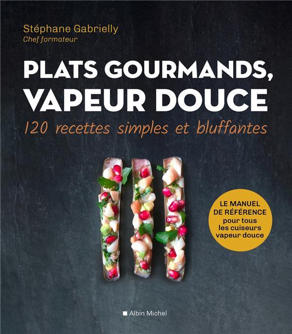 Plats gourmands, vapeur douce ; 120 recettes simples et bluffantes