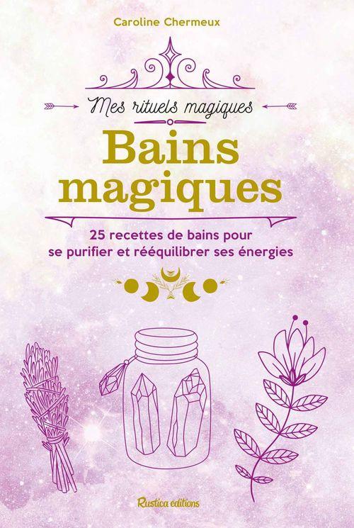 Bains magiques : 25 recettes de bains pour se purifier et rééquilibrer ses énergies