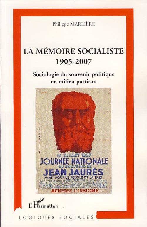 Mémoire socialiste, 1905-2007 ; sociologie du souvenir politique en mileu partisan