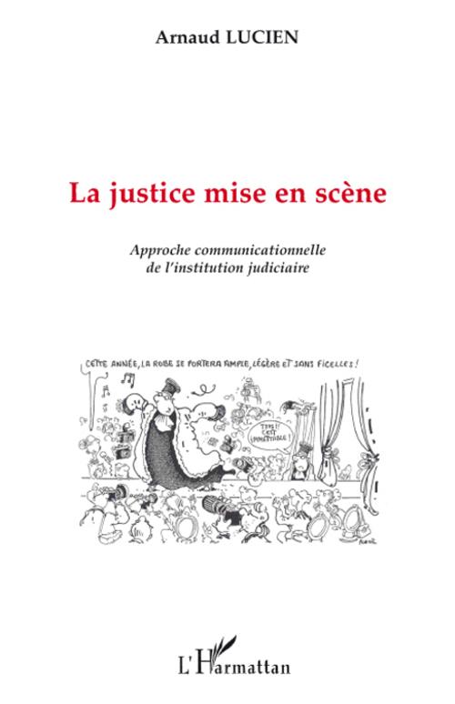 La Justice Mise En Scene ; Approche Communicationnelle De L'Institution Judiciaire
