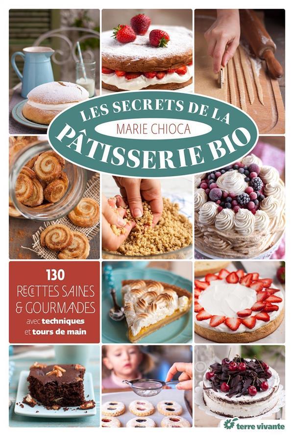 Les secrets de la pâtisserie bio ; 130 recettes saines et gourmandes