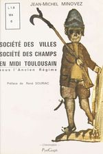 Société des villes, société des champs en Midi toulousain sous l'Ancien régime  - Jean-Michel Minovez