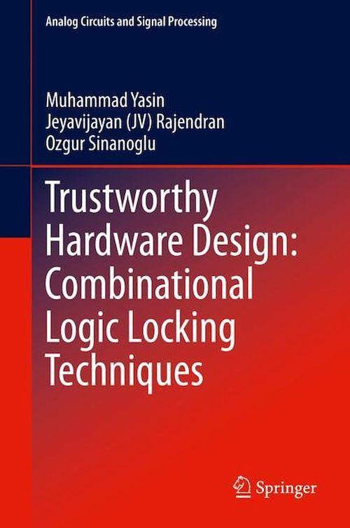 Trustworthy Hardware Design: Combinational Logic Locking Techniques  - Jeyavijayan (Jv) Rajendran  - Ozgur Sinanoglu  - Muhammad Yasin