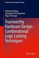 Trustworthy Hardware Design: Combinational Logic Locking Techniques  - Ozgur Sinanoglu - Jeyavijayan (Jv) Rajendran - Muhammad Yasin