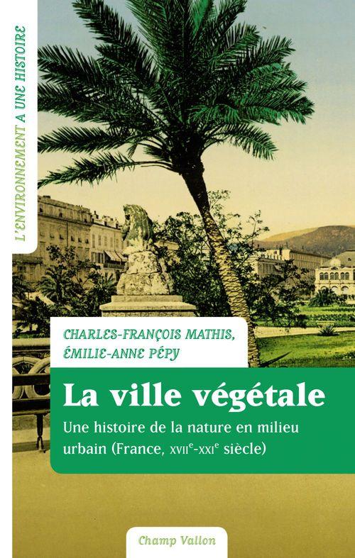 La ville végétale ; la nature en milieu urbain, France, XVIIe-XXIe siècle