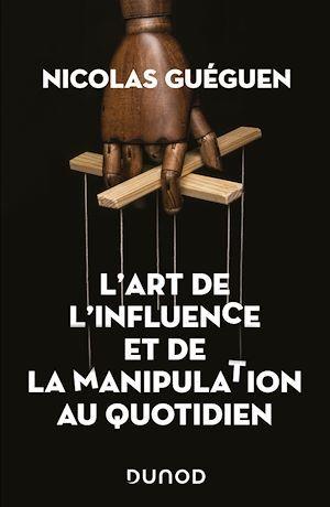 L'art de l'influence et de la manipulation au quotidien