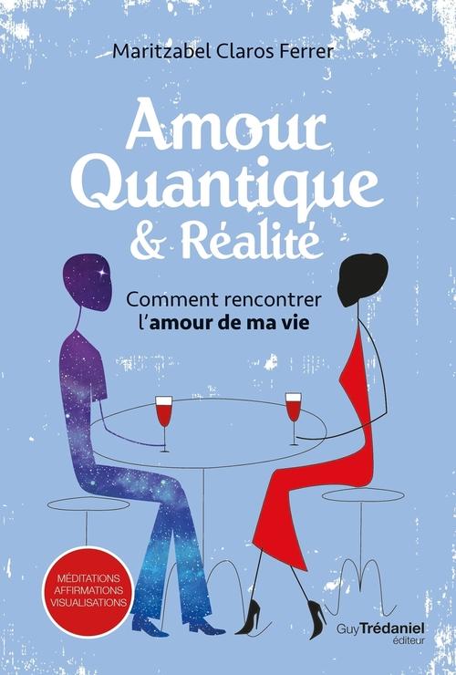 Comment rencontrer l'amour de ma vie ? ; amour quantique et réalité