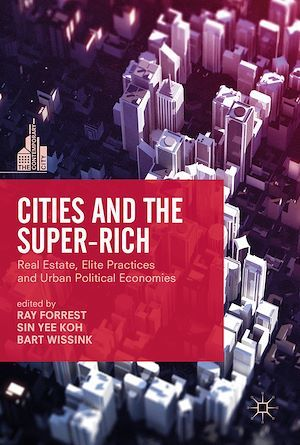 Cities and the Super-Rich  - Ray Forrest  - Bart Wissink  - Sin Yee Koh