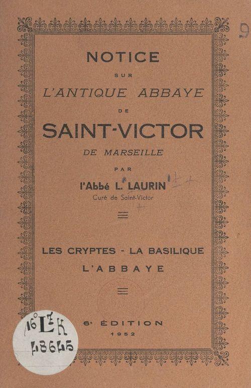 Notice sur l'antique abbaye de Saint-Victor de Marseille  - Louis Laurin