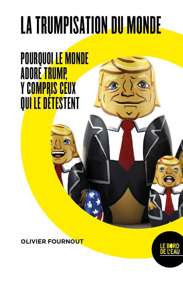 La trumpisation du monde ? pourquoi le monde adore Trump, y compris ceux qui le detestent