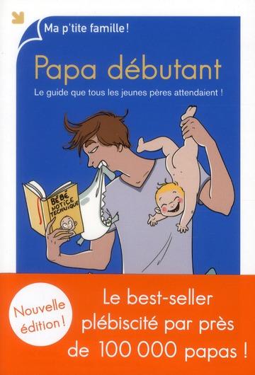 Papa Debutant ; Le Guide Que Tous Les Jeunes Peres Attendaient !