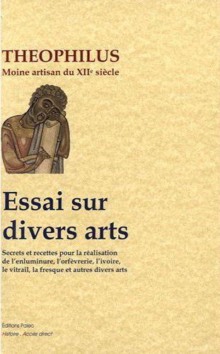 Essai sur divers arts ; secrets et recettes pour la réalisation de l'enluminure, l'orfèvrerie, l'ivoire, le vitrail, la fresque et autres divers arts