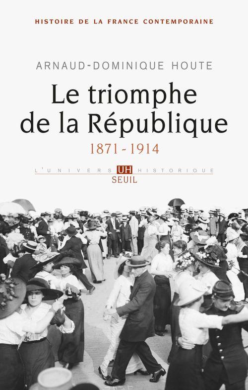 Le Triomphe de la République. (1871-1914)  - Arnaud-Dominique Houte