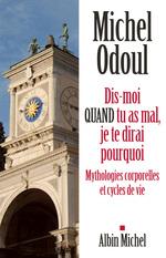 Dis-moi quand tu as mal, je te dirai pourquoi ; mythologies corporelles et cycles de vie  - Michel Odoul