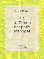 La Cuisine des petits ménages  - F. Delahaye - Ligaran