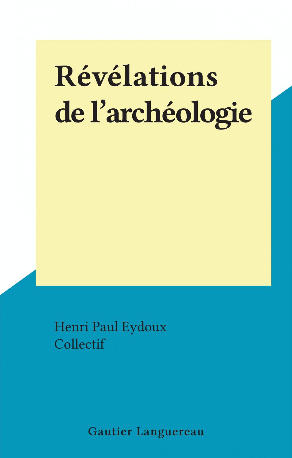 Révélations de l'archéologie  - Henri Paul Eydoux