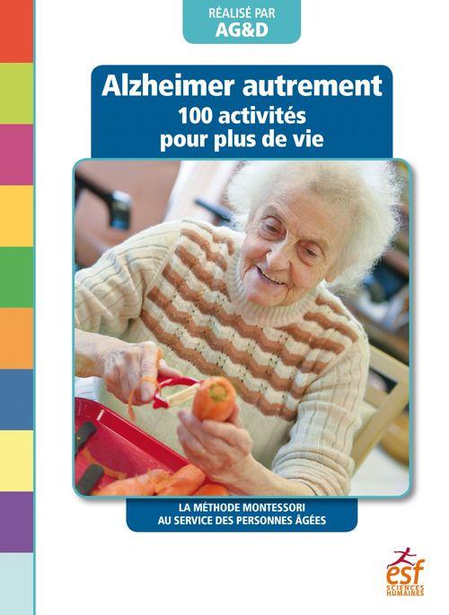Alzheimer autrement ; 100 activités pour plus de vie ; la méthode Montessori au service des personnes âgées