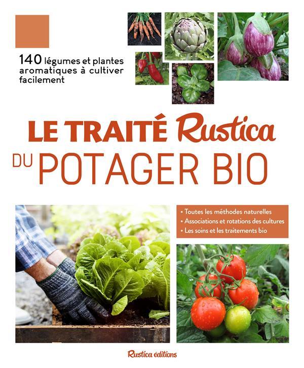 Le traité Rustica du potager bio ; 140 légumes et plantes aromatiques à cultiver facilement