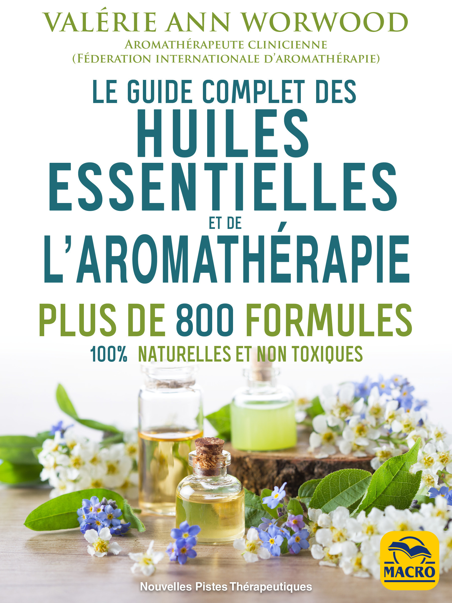 le guide complet des huiles essentielles et de l'aromathérapie ; plus de 800 formules 100% naturelle