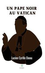 Un pape noir au Vatican  - Lucien Cyrille Ekeou