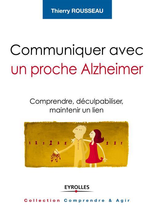 Communiquer avec un proche Alzheimer ; comprendre, déculpabiliser et maintenir le lien
