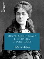 Mes premières armes littéraires et politiques  - Juliette Adam
