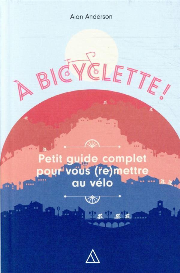 à bicyclette ! petit guide complet pour vous (re)mettre au vélo