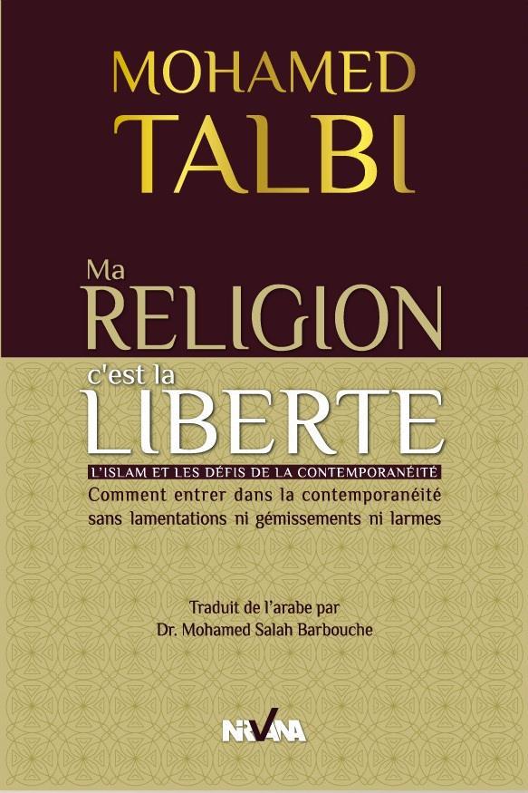 Ma Religion C'Est La Liberte ; L'Islam Et Les Defis De La Contemporaneite