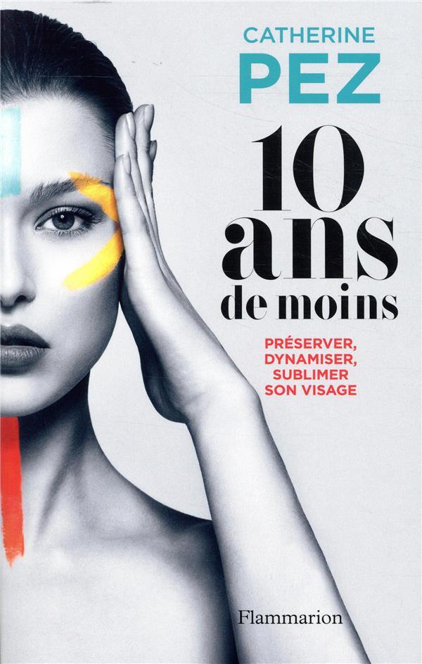 10 Ans De Moins ; Preserver, Dynamiser, Sublimer Son Visage
