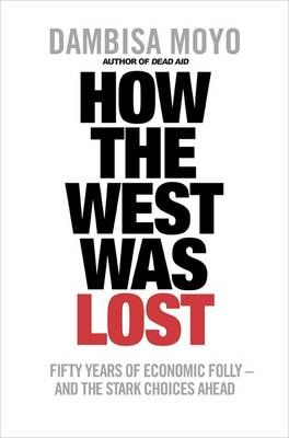HOW THE WEST WAS LOST - FIFTY YEARS OF ECONOMIC FOLLY - AND THE STARK CHOICES AHEAD