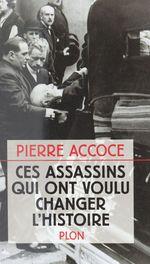 Ces assassins qui ont voulu changer l'Histoire  - Pierre Accoce