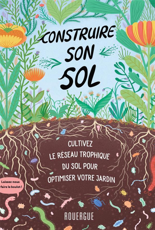 Construire son sol ; cultivez le réseau trophique du sol pour optimiser votre jardin