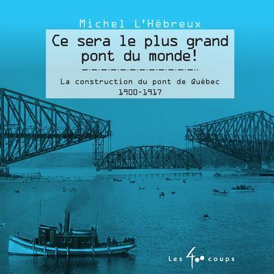 Ce sera le plus grand pont du monde ! la construction du pont de Québec, 1900-1917
