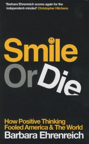Smile or Die: How Positive Thinking Fooled America and the World ; US title = Bright-Sided