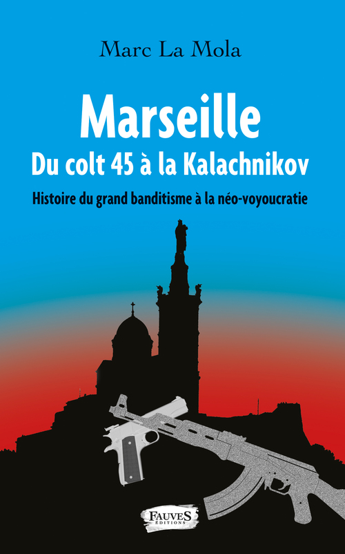 Marseille ; du colt 45 à la kalachnikov ; histoire du grand banditisme à la néo-voyoucratie