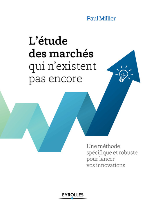 L'étude des marchés qui n'existent pas encore ; une méthode spécifique et robuste pour lancer vos innovations (2e édition)