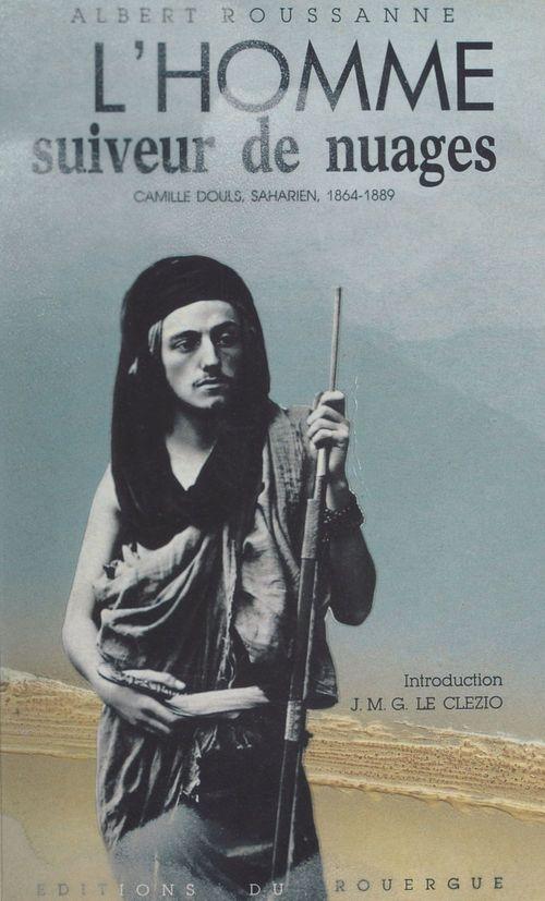 L'homme suiveur de nuages. Camille Douls, saharien (1864-1889)  - Albert Roussanne