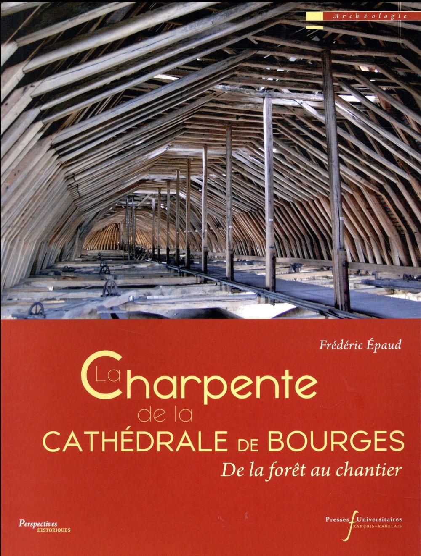La charpente de la cathédrale de Bourges ; de la forêt au chantier