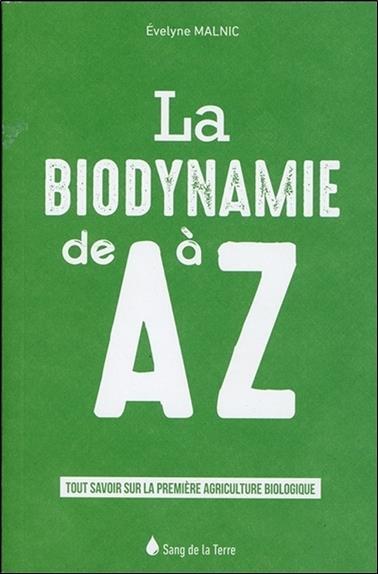 La biodynamie de A à Z ; tout savoir sur la première agriculture biologique