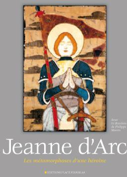 Jeanne d'Arc ; les métamorphoses d'une héroïne