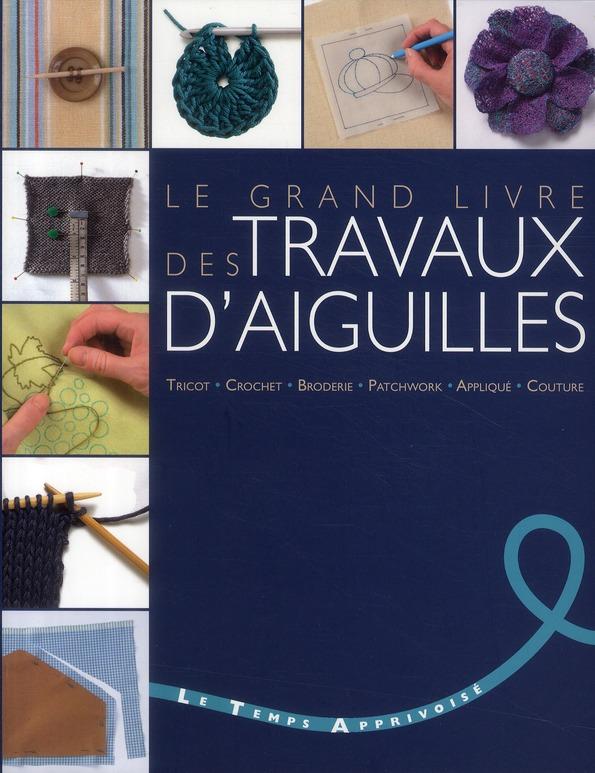 Le Grand Livre Des Travaux D'Aiguilles ; Tricot, Crochet, Broderie, Patchwork, Applique, Couture
