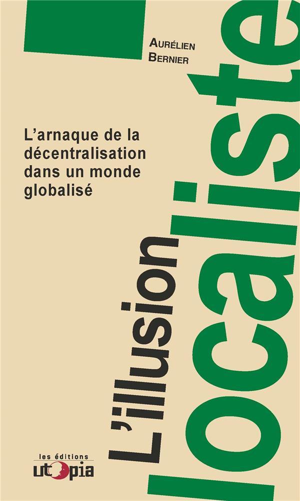 L'illusion localiste ; l'arnaque de la décentralisation dans un monde globalisé