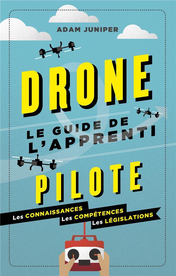drones ; le guide de l'apprenti pilote ; les connaissances, les compétences, les législations