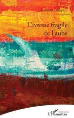L'ivresse fragile de l'aube  - Laurent Poliquin