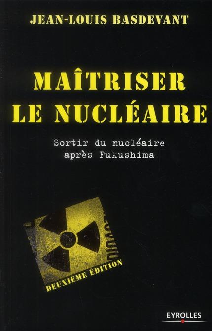 Maîtriser le nucléaire ; sortir du nucléaire après Fukushima (2e édition)