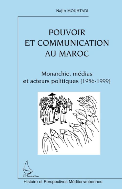 Pouvoir Et Communication Au Maroc ; Monarchie, Medias Et Acteurs Politiques 1956-1999