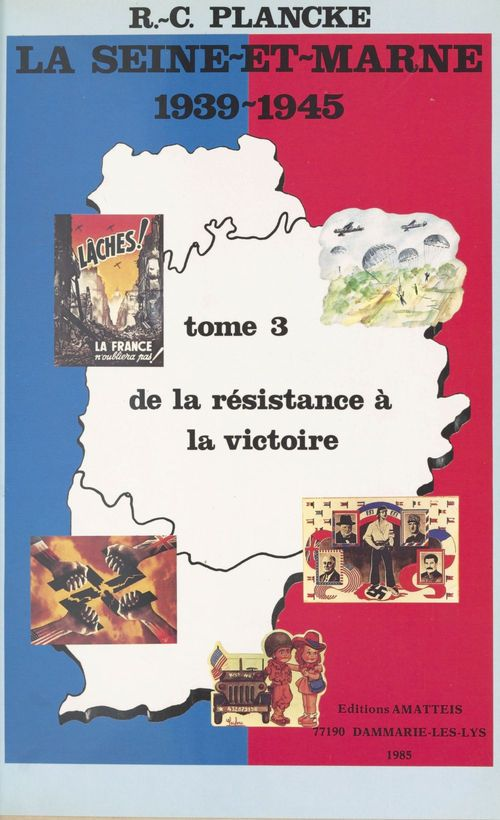 La Seine-et-Marne, 1939-1945 (3) : De la résistance à la victoire  - René-Charles Plancke