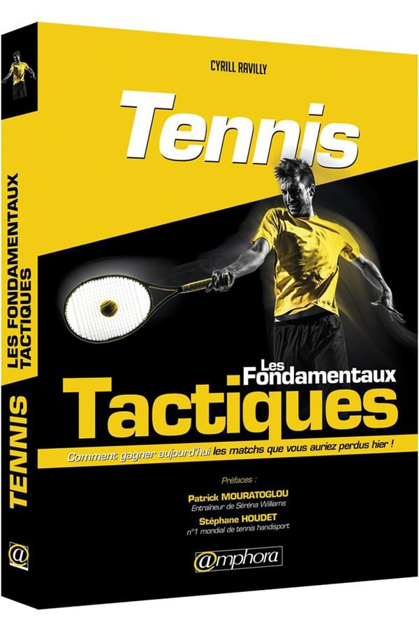 Tennis ; les fondamentaux tactiques ; comment gagner aujourd'hui les matchs que vous auriez perdus hier !