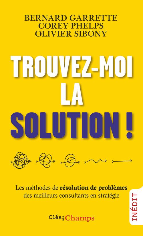 Trouvez-moi la solution ! les méthodes de résolution de problèmes des meilleurs consultants en stratégie